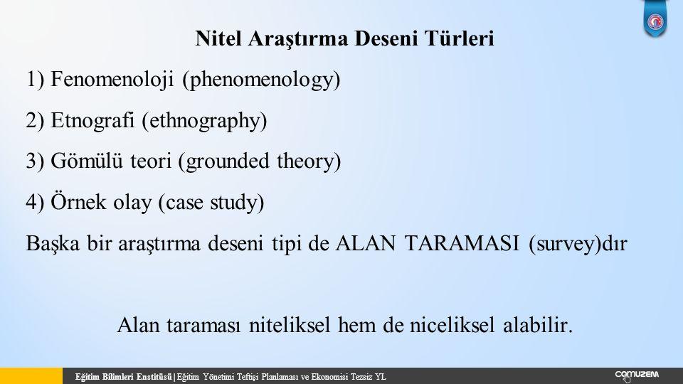 Eğitim Bilimleri Enstitüsü | Eğitim Yönetimi Teftişi Planlaması ve Ekonomisi Tezsiz YL Nitel Araştırma Deseni Türleri 1) Fenomenoloji (phenomenology) 2) Etnografi (ethnography) 3) Gömülü teori (grounded theory) 4) Örnek olay (case study) Başka bir araştırma deseni tipi de ALAN TARAMASI (survey)dır Alan taraması niteliksel hem de niceliksel alabilir.