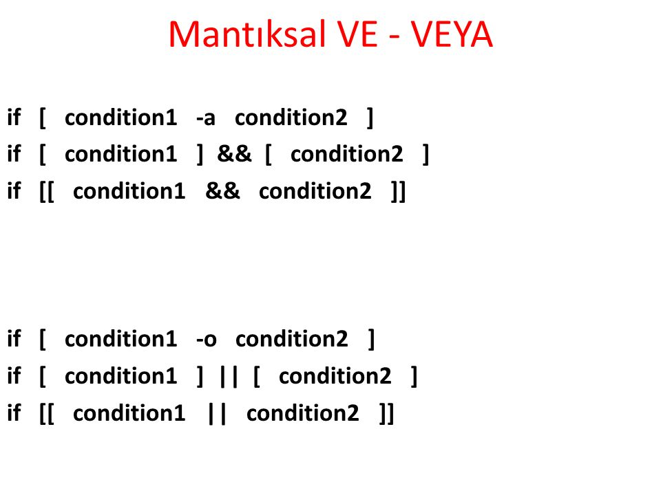 Mantıksal VE - VEYA if [ condition1 -a condition2 ] if [ condition1 ] && [ condition2 ] if [[ condition1 && condition2 ]] if [ condition1 -o condition2 ] if [ condition1 ] || [ condition2 ] if [[ condition1 || condition2 ]]