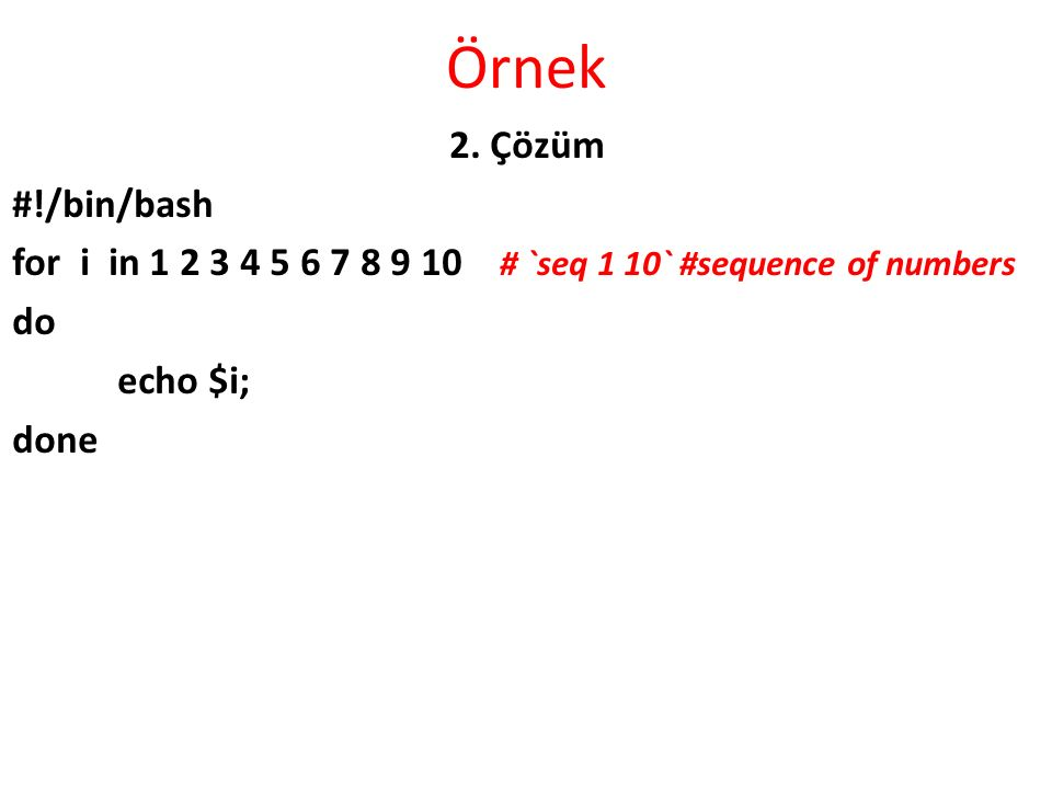 Örnek 2. Çözüm #!/bin/bash for i in 1 2 3 4 5 6 7 8 9 10 # `seq 1 10` #sequence of numbers do echo $i; done