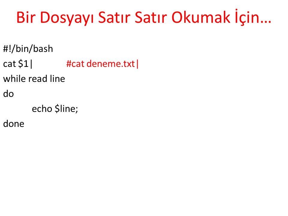 Bir Dosyayı Satır Satır Okumak İçin… #!/bin/bash cat $1| #cat deneme.txt| while read line do echo $line; done