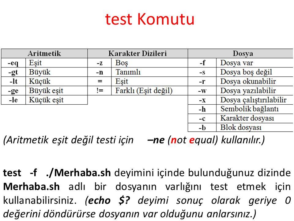 test Komutu (Aritmetik eşit değil testi için –ne (not equal) kullanılır.) test -f./Merhaba.sh deyimini içinde bulunduğunuz dizinde Merhaba.sh adlı bir dosyanın varlığını test etmek için kullanabilirsiniz.