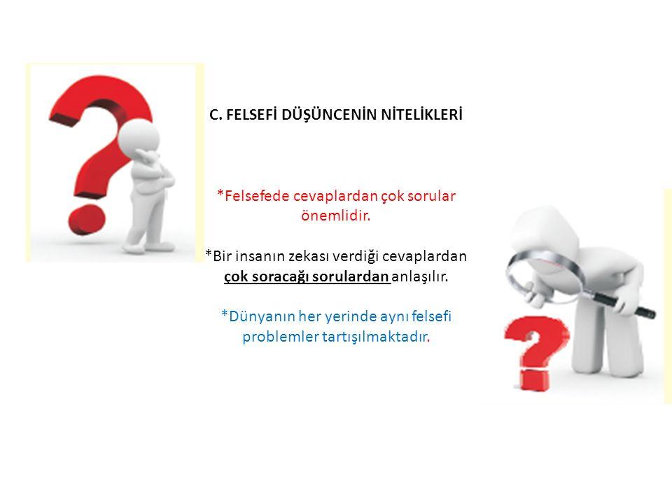 C. FELSEFİ DÜŞÜNCENİN NİTELİKLERİ *Felsefede cevaplardan çok sorular önemlidir. *Bir insanın zekası verdiği cevaplardan çok soracağı sorulardan anlaşı
