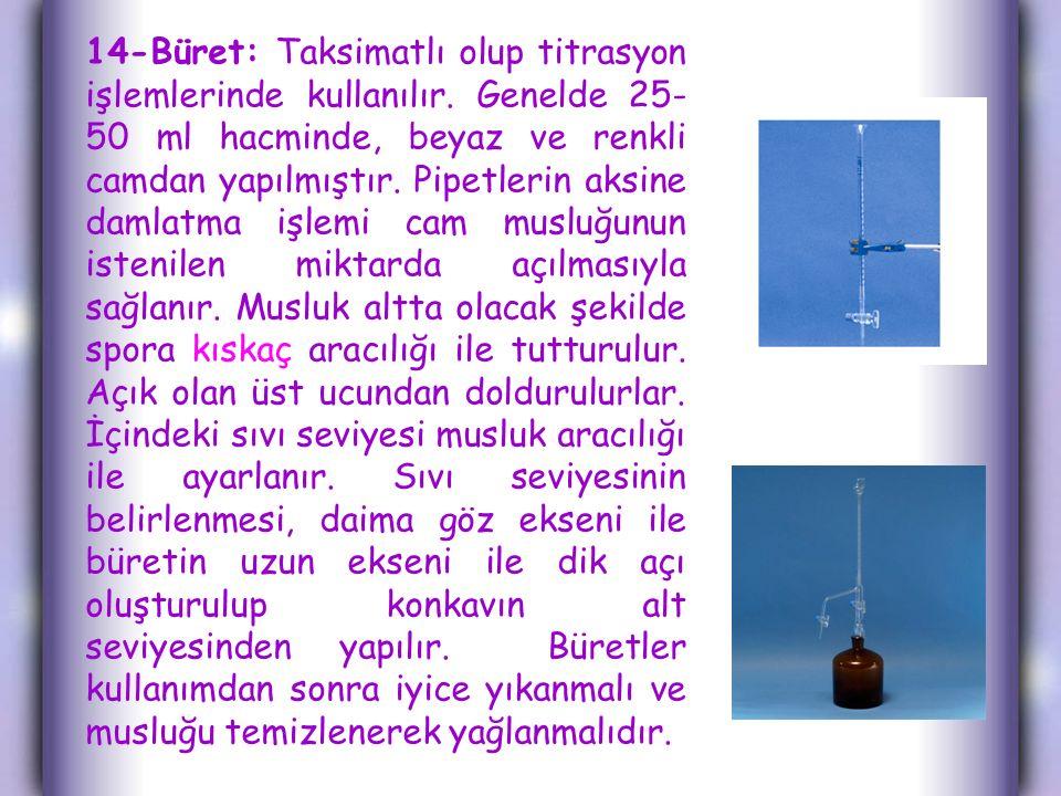 14-Büret: Taksimatlı olup titrasyon işlemlerinde kullanılır.