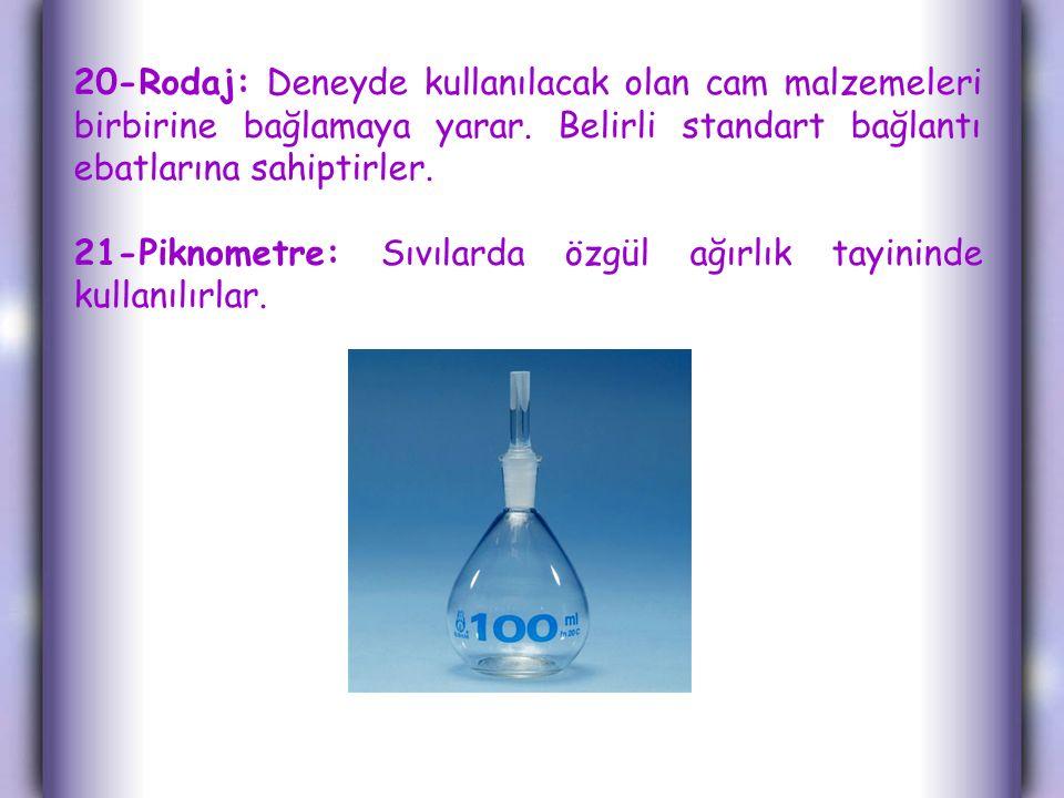 20-Rodaj: Deneyde kullanılacak olan cam malzemeleri birbirine bağlamaya yarar.