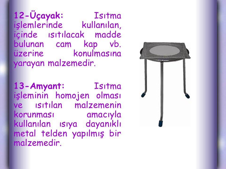 12-Üçayak: Isıtma işlemlerinde kullanılan, içinde ısıtılacak madde bulunan cam kap vb.