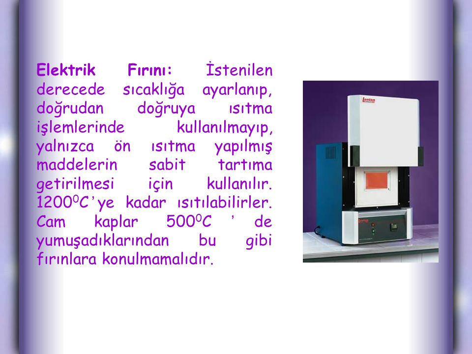 Elektrik Fırını: İstenilen derecede sıcaklığa ayarlanıp, doğrudan doğruya ısıtma işlemlerinde kullanılmayıp, yalnızca ön ısıtma yapılmış maddelerin sabit tartıma getirilmesi için kullanılır.