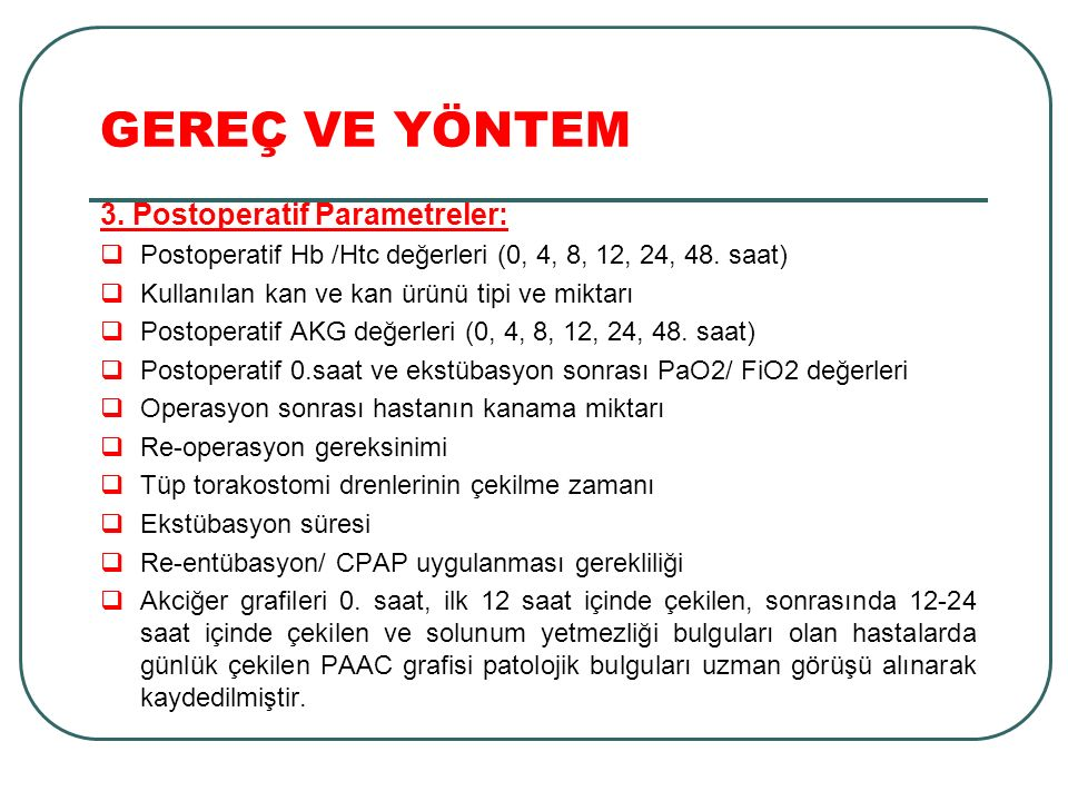 GEREÇ VE YÖNTEM 3. Postoperatif Parametreler:  Postoperatif Hb /Htc değerleri (0, 4, 8, 12, 24, 48. saat)  Kullanılan kan ve kan ürünü tipi ve mikta