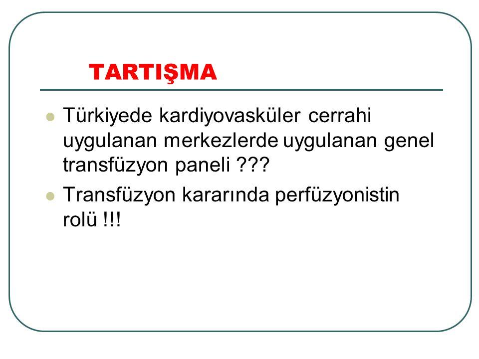 TARTIŞMA Türkiyede kardiyovasküler cerrahi uygulanan merkezlerde uygulanan genel transfüzyon paneli ??? Transfüzyon kararında perfüzyonistin rolü !!!