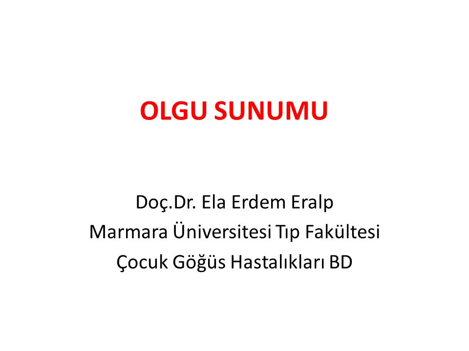 OLGU SUNUMU Doç.Dr. Ela Erdem Eralp Marmara Üniversitesi Tıp Fakültesi Çocuk Göğüs Hastalıkları BD
