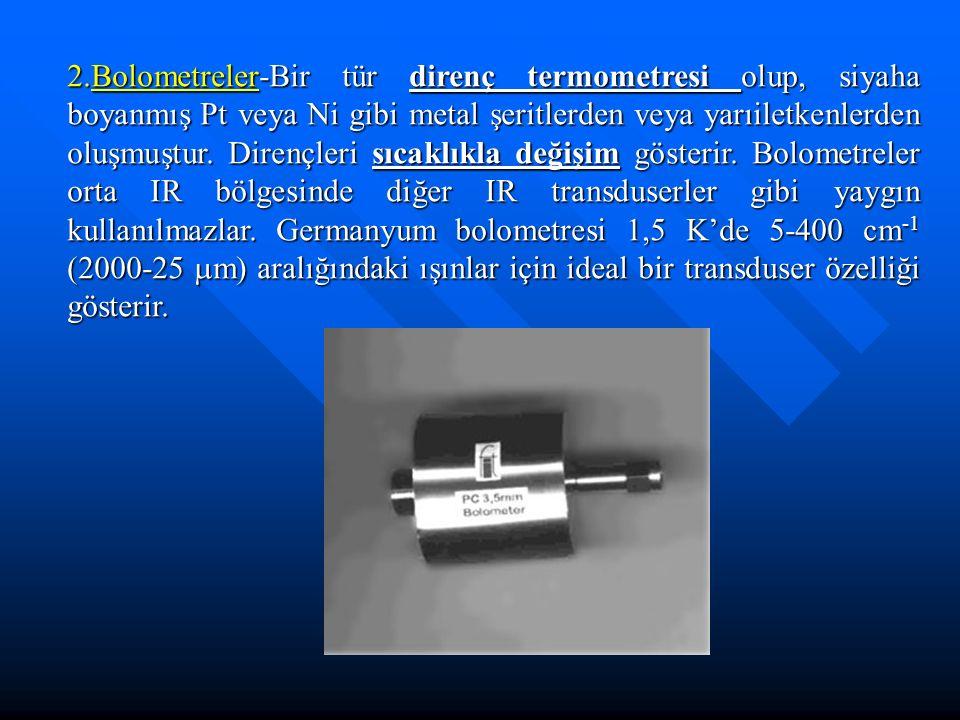 2.Bolometreler-Bir tür direnç termometresi olup, siyaha boyanmış Pt veya Ni gibi metal şeritlerden veya yarıiletkenlerden oluşmuştur. Dirençleri sıcak