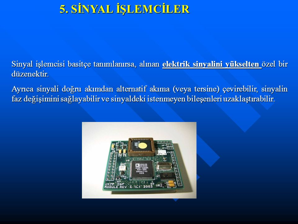 5. SİNYAL İŞLEMCİLER Sinyal işlemcisi basitçe tanımlanırsa, alınan elektrik sinyalini yükselten özel bir düzenektir. Ayrıca sinyali doğru akımdan alte