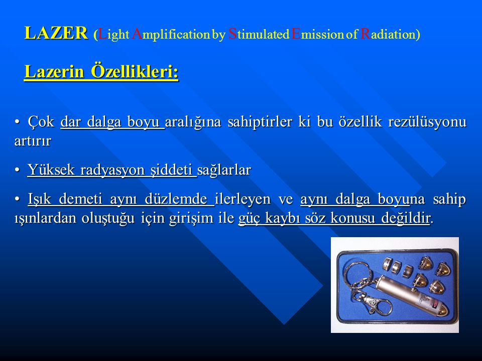LAZER LAZER ( L ight A mplification by S timulated E mission of R adiation) Lazerin Özellikleri: Çok dar dalga boyu aralığına sahiptirler ki bu özelli