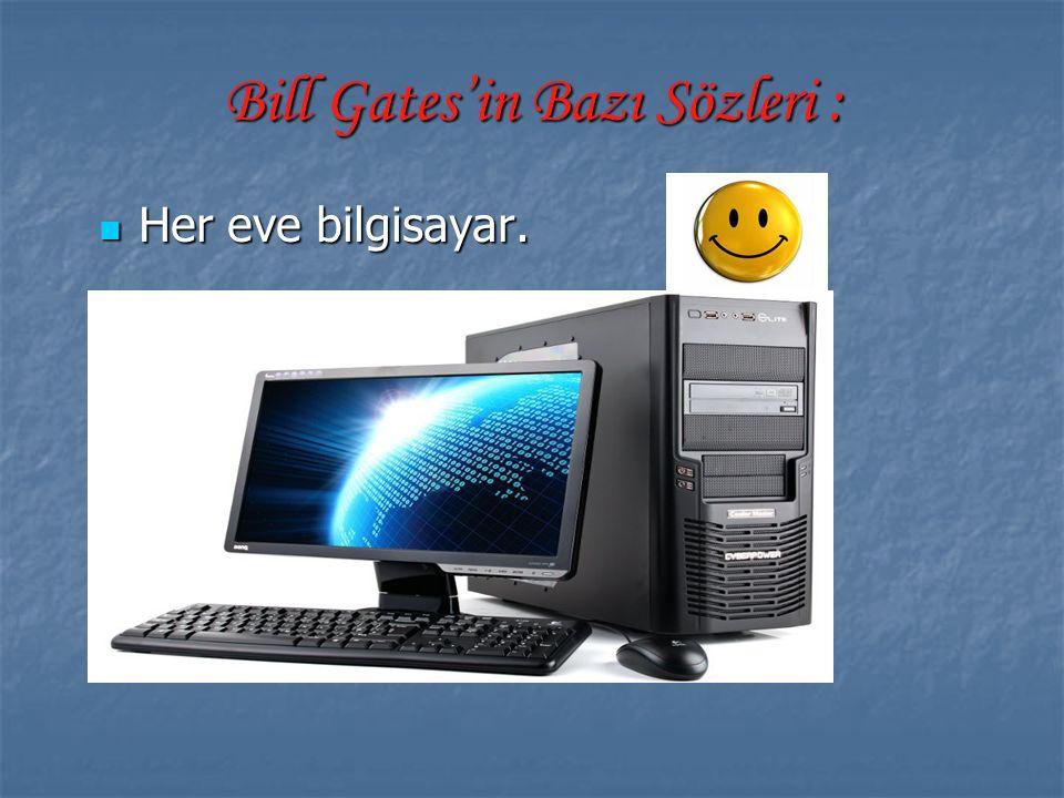 Bill Gates'in Bazı Sözleri : Her eve bilgisayar. Her eve bilgisayar.