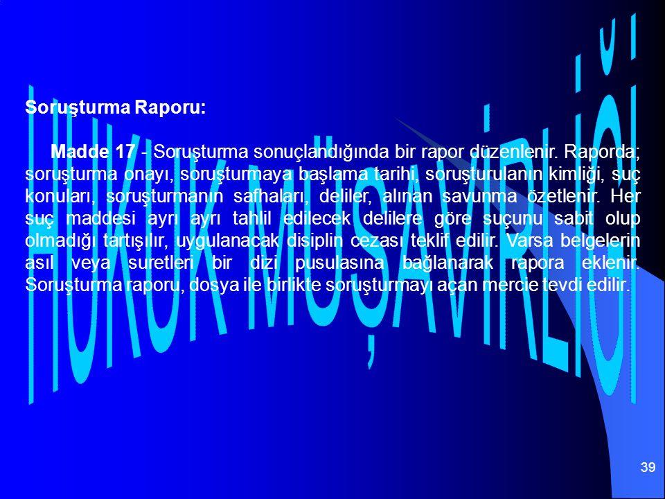 39 Soruşturma Raporu: Madde 17 - Soruşturma sonuçlandığında bir rapor düzenlenir.