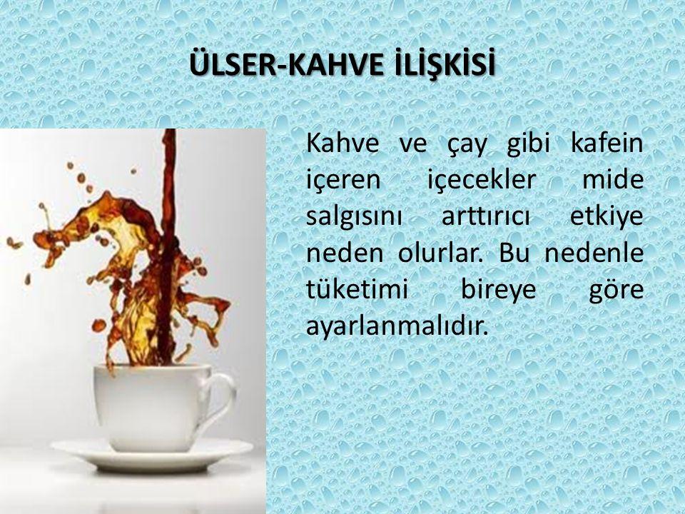 ÜLSER-KAHVE İLİŞKİSİ Kahve ve çay gibi kafein içeren içecekler mide salgısını arttırıcı etkiye neden olurlar. Bu nedenle tüketimi bireye göre ayarlanm