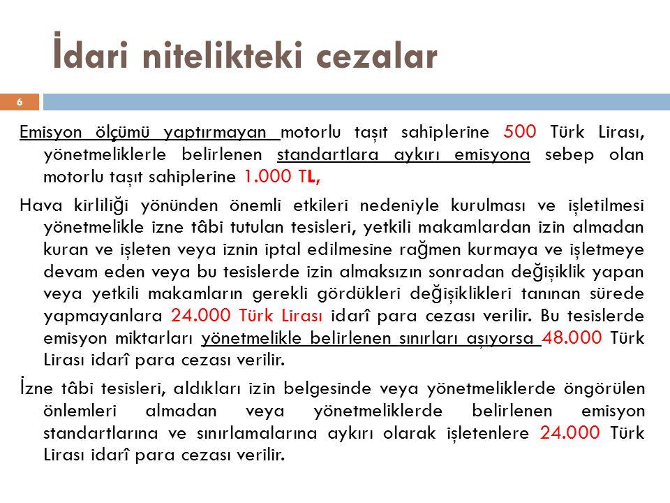 İ dari nitelikteki cezalar 6 Emisyon ölçümü yaptırmayan motorlu taşıt sahiplerine 500 Türk Lirası, yönetmeliklerle belirlenen standartlara aykırı emisyona sebep olan motorlu taşıt sahiplerine 1.000 TL, Hava kirlili ğ i yönünden önemli etkileri nedeniyle kurulması ve işletilmesi yönetmelikle izne tâbi tutulan tesisleri, yetkili makamlardan izin almadan kuran ve işleten veya iznin iptal edilmesine ra ğ men kurmaya ve işletmeye devam eden veya bu tesislerde izin almaksızın sonradan de ğ işiklik yapan veya yetkili makamların gerekli gördükleri de ğ işiklikleri tanınan sürede yapmayanlara 24.000 Türk Lirası idarî para cezası verilir.