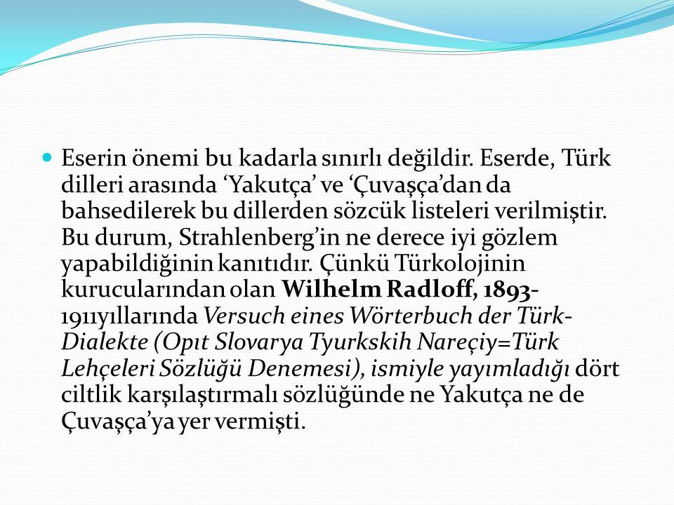 Eserin önemi bu kadarla sınırlı değildir. Eserde, Türk dilleri arasında 'Yakutça' ve 'Çuvaşça'dan da bahsedilerek bu dillerden sözcük listeleri verilm