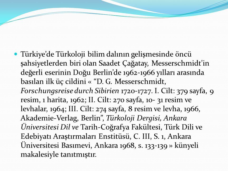 Türkiye'de Türkoloji bilim dalının gelişmesinde öncü şahsiyetlerden biri olan Saadet Çağatay, Messerschmidt'in değerli eserinin Doğu Berlin'de 1962-19