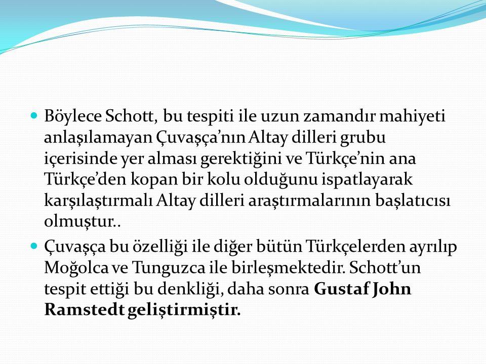 Böylece Schott, bu tespiti ile uzun zamandır mahiyeti anlaşılamayan Çuvaşça'nın Altay dilleri grubu içerisinde yer alması gerektiğini ve Türkçe'nin an