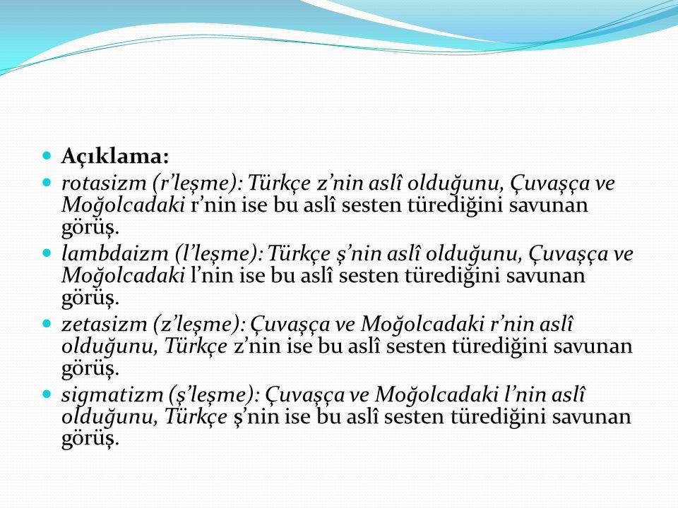 Açıklama: rotasizm (r'leşme): Türkçe z'nin aslî olduğunu, Çuvaşça ve Moğolcadaki r'nin ise bu aslî sesten türediğini savunan görüş. lambdaizm (l'leşme