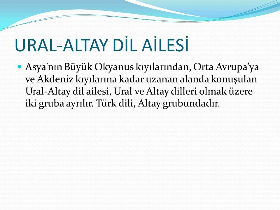 URAL-ALTAY DİL AİLESİ Asya'nın Büyük Okyanus kıyılarından, Orta Avrupa'ya ve Akdeniz kıyılarına kadar uzanan alanda konuşulan Ural-Altay dil ailesi, U