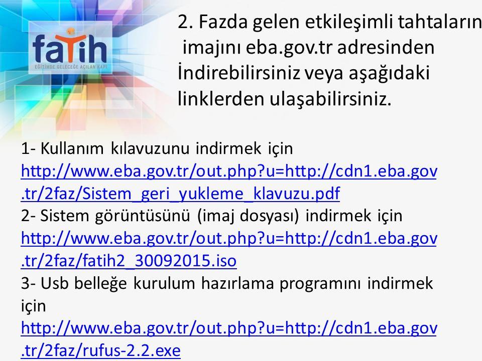 1- Kullanım kılavuzunu indirmek için http://www.eba.gov.tr/out.php?u=http://cdn1.eba.gov.tr/2faz/Sistem_geri_yukleme_klavuzu.pdf http://www.eba.gov.tr/out.php?u=http://cdn1.eba.gov.tr/2faz/Sistem_geri_yukleme_klavuzu.pdf 2- Sistem görüntüsünü (imaj dosyası) indirmek için http://www.eba.gov.tr/out.php?u=http://cdn1.eba.gov.tr/2faz/fatih2_30092015.iso 3- Usb belleğe kurulum hazırlama programını indirmek için http://www.eba.gov.tr/out.php?u=http://cdn1.eba.gov.tr/2faz/rufus-2.2.exe 2.