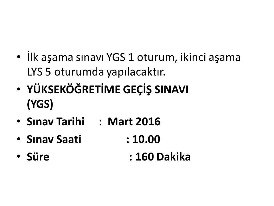 İlk aşama sınavı YGS 1 oturum, ikinci aşama LYS 5 oturumda yapılacaktır. YÜKSEKÖĞRETİME GEÇİŞ SINAVI (YGS) Sınav Tarihi : Mart 2016 Sınav Saati: 10.00