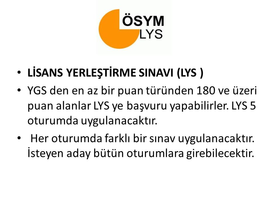 LİSANS YERLEŞTİRME SINAVI (LYS ) YGS den en az bir puan türünden 180 ve üzeri puan alanlar LYS ye başvuru yapabilirler. LYS 5 oturumda uygulanacaktır.