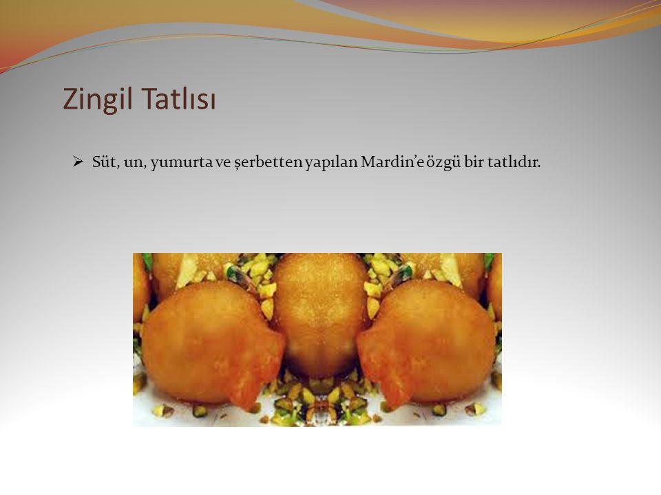 Zingil Tatlısı  Süt, un, yumurta ve şerbetten yapılan Mardin'e özgü bir tatlıdır.