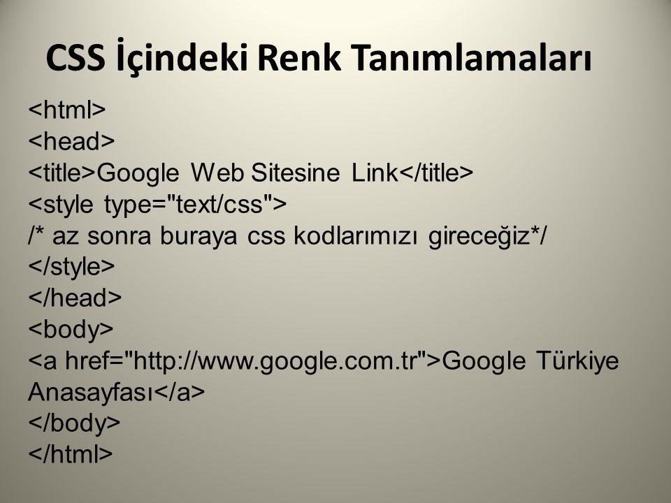 CSS İçindeki Renk Tanımlamaları Google Web Sitesine Link /* az sonra buraya css kodlarımızı gireceğiz*/ Google Türkiye Anasayfası