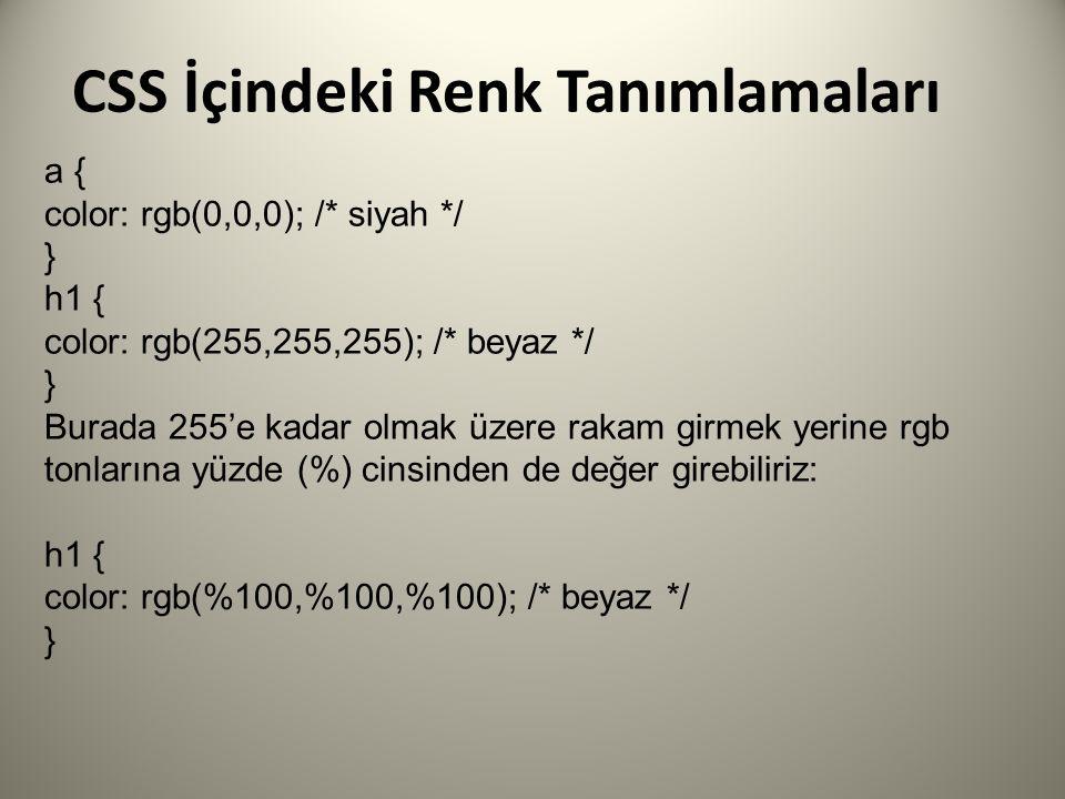CSS İçindeki Renk Tanımlamaları a { color: rgb(0,0,0); /* siyah */ } h1 { color: rgb(255,255,255); /* beyaz */ } Burada 255'e kadar olmak üzere rakam girmek yerine rgb tonlarına yüzde (%) cinsinden de değer girebiliriz: h1 { color: rgb(%100,%100,%100); /* beyaz */ }