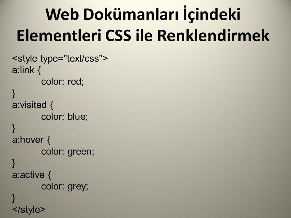 Web Dokümanları İçindeki Elementleri CSS ile Renklendirmek a:link { color: red; } a:visited { color: blue; } a:hover { color: green; } a:active { color: grey; }