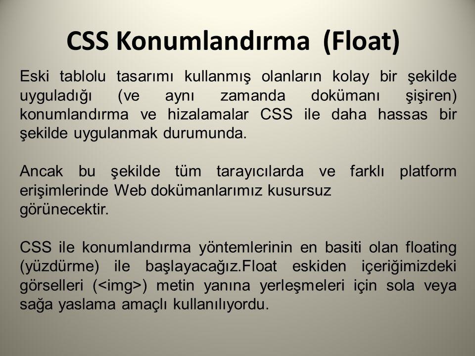 CSS Konumlandırma (Float) Eski tablolu tasarımı kullanmış olanların kolay bir şekilde uyguladığı (ve aynı zamanda dokümanı şişiren) konumlandırma ve hizalamalar CSS ile daha hassas bir şekilde uygulanmak durumunda.