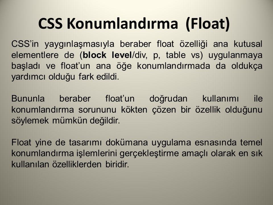 CSS Konumlandırma (Float) CSS'in yaygınlaşmasıyla beraber float özelliği ana kutusal elementlere de (block level/div, p, table vs) uygulanmaya başladı ve float'un ana öğe konumlandırmada da oldukça yardımcı olduğu fark edildi.