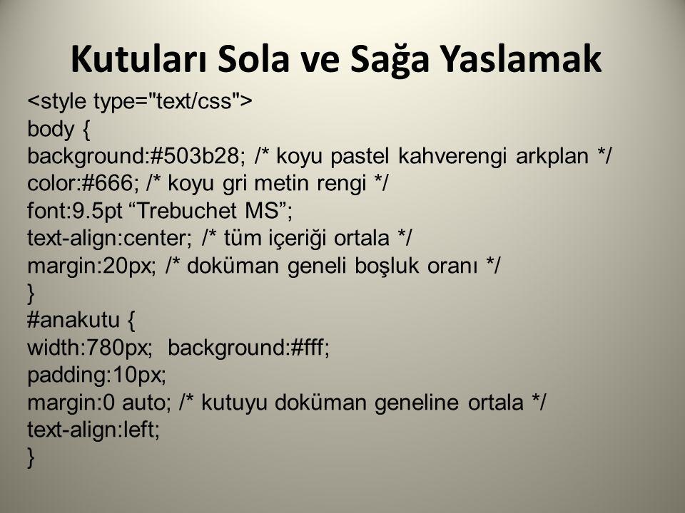 body { background:#503b28; /* koyu pastel kahverengi arkplan */ color:#666; /* koyu gri metin rengi */ font:9.5pt Trebuchet MS ; text-align:center; /* tüm içeriği ortala */ margin:20px; /* doküman geneli boşluk oranı */ } #anakutu { width:780px; background:#fff; padding:10px; margin:0 auto; /* kutuyu doküman geneline ortala */ text-align:left; }