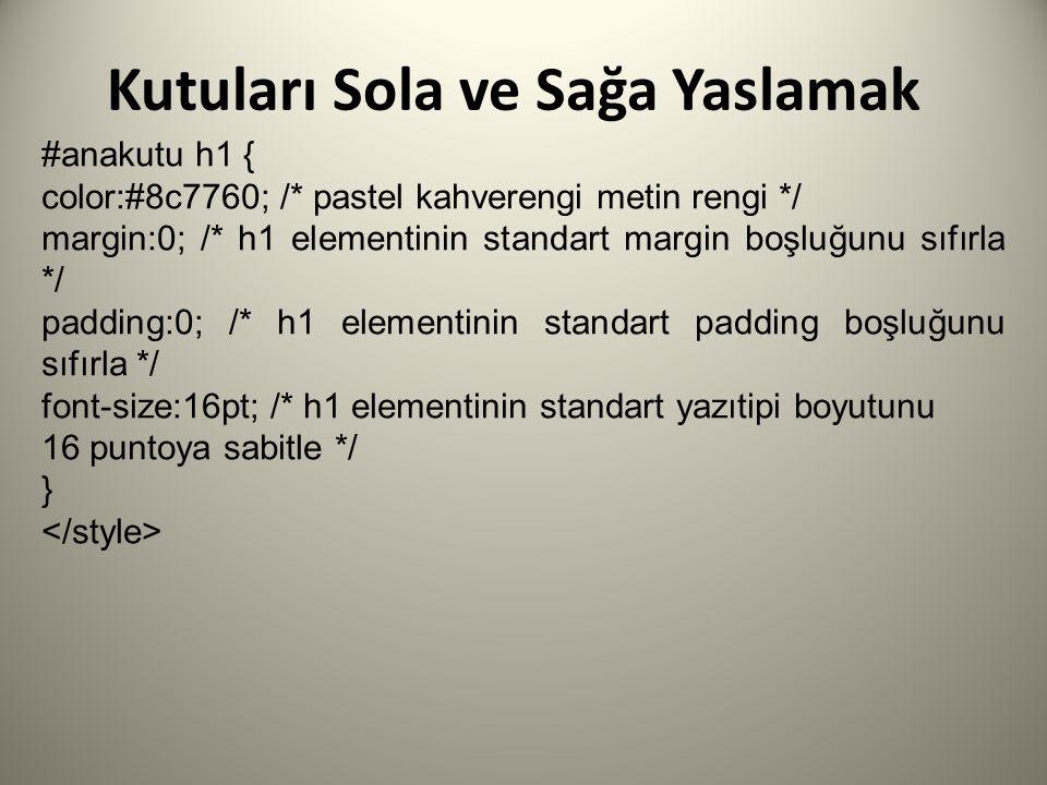 Kutuları Sola ve Sağa Yaslamak #anakutu h1 { color:#8c7760; /* pastel kahverengi metin rengi */ margin:0; /* h1 elementinin standart margin boşluğunu sıfırla */ padding:0; /* h1 elementinin standart padding boşluğunu sıfırla */ font-size:16pt; /* h1 elementinin standart yazıtipi boyutunu 16 puntoya sabitle */ }