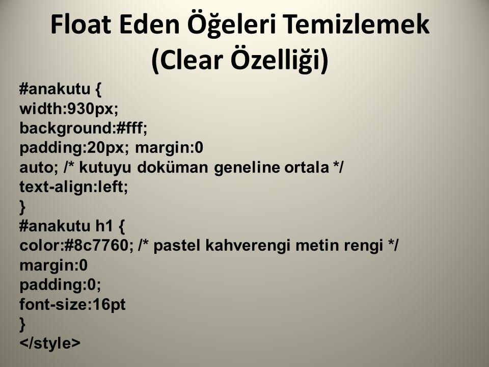 Float Eden Öğeleri Temizlemek (Clear Özelliği) #anakutu { width:930px; background:#fff; padding:20px; margin:0 auto; /* kutuyu doküman geneline ortala */ text-align:left; } #anakutu h1 { color:#8c7760; /* pastel kahverengi metin rengi */ margin:0 padding:0; font-size:16pt }