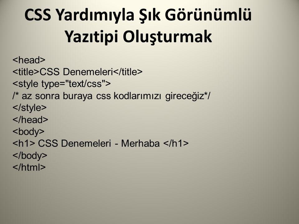 CSS Yardımıyla Şık Görünümlü Yazıtipi Oluşturmak CSS Denemeleri /* az sonra buraya css kodlarımızı gireceğiz*/ CSS Denemeleri - Merhaba