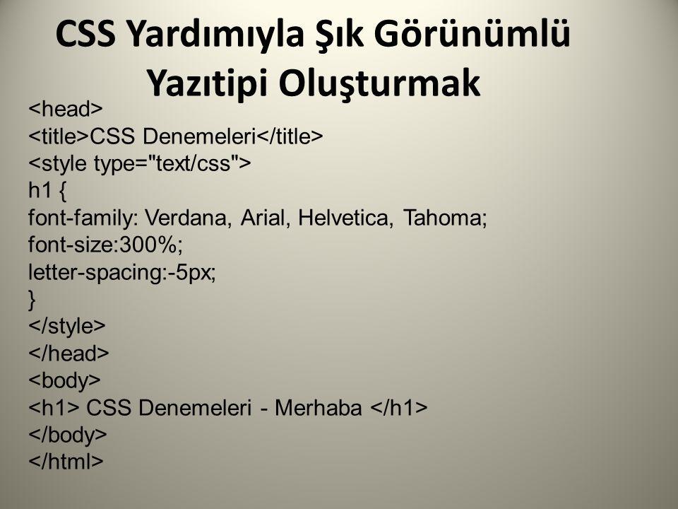 CSS Yardımıyla Şık Görünümlü Yazıtipi Oluşturmak CSS Denemeleri h1 { font-family: Verdana, Arial, Helvetica, Tahoma; font-size:300%; letter-spacing:-5px; } CSS Denemeleri - Merhaba