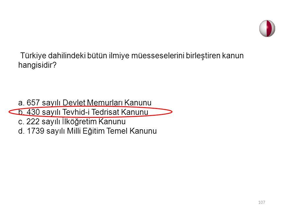 Türkiye dahilindeki bütün ilmiye müesseselerini birleştiren kanun hangisidir? a. 657 sayılı Devlet Memurları Kanunu b. 430 sayılı Tevhid-i Tedrisat Ka