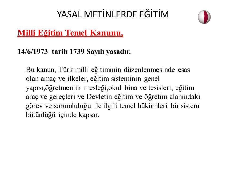 Milli Eğitim Temel Kanunu, 14/6/1973 tarih 1739 Sayılı yasadır. Bu kanun, Türk milli eğitiminin düzenlenmesinde esas olan amaç ve ilkeler, eğitim sist