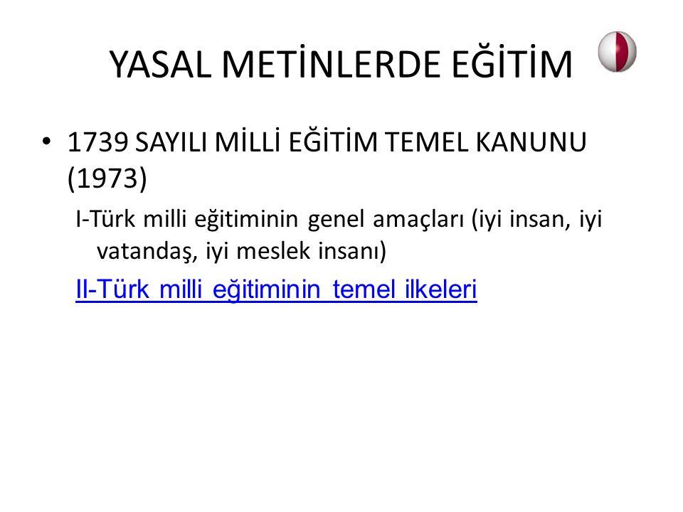 1739 SAYILI MİLLİ EĞİTİM TEMEL KANUNU (1973) I-Türk milli eğitiminin genel amaçları (iyi insan, iyi vatandaş, iyi meslek insanı) II-Türk milli eğitimi