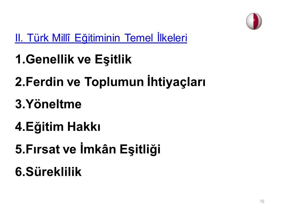 II. Türk Millî Eğitiminin Temel İlkeleri 1.Genellik ve Eşitlik 2.Ferdin ve Toplumun İhtiyaçları 3.Yöneltme 4.Eğitim Hakkı 5.Fırsat ve İmkân Eşitliği 6
