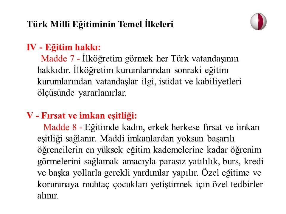 Türk Milli Eğitiminin Temel İlkeleri IV - Eğitim hakkı: Madde 7 - İlköğretim görmek her Türk vatandaşının hakkıdır. İlköğretim kurumlarından sonraki e