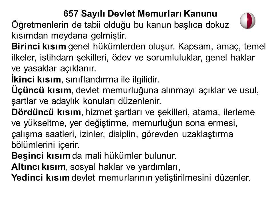 657 Sayılı Devlet Memurları Kanunu Öğretmenlerin de tabii olduğu bu kanun başlıca dokuz kısımdan meydana gelmiştir. Birinci kısım genel hükümlerden ol
