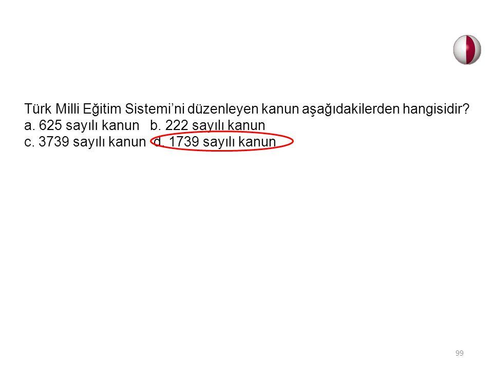 Türk Milli Eğitim Sistemi'ni düzenleyen kanun aşağıdakilerden hangisidir? a. 625 sayılı kanun b. 222 sayılı kanun c. 3739 sayılı kanun d. 1739 sayılı