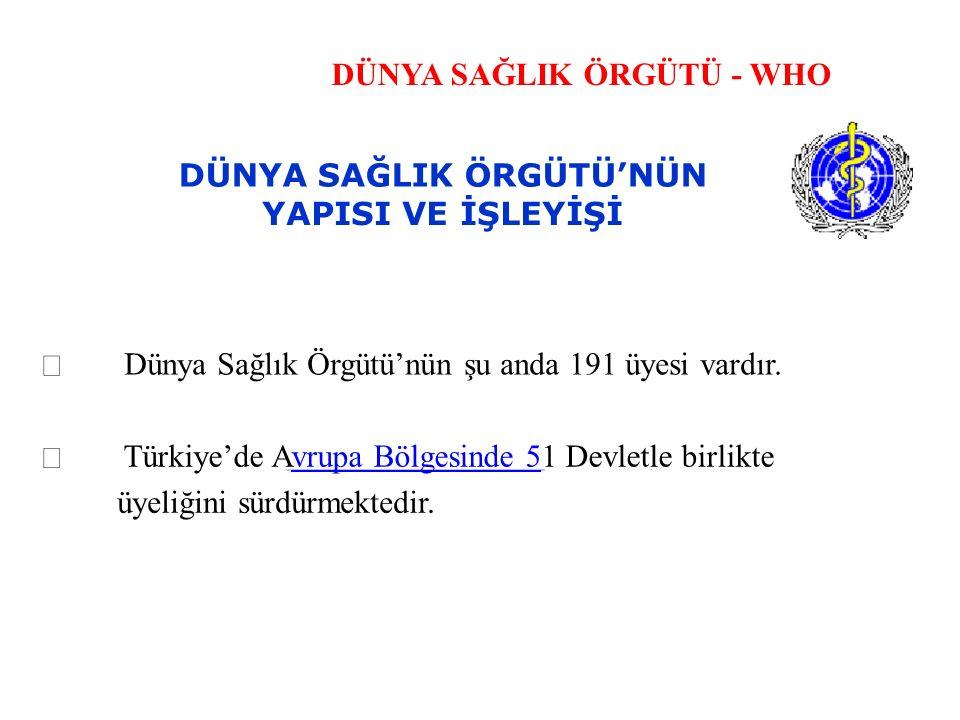 DÜNYA SAĞLIK ÖRGÜTÜ - WHO DÜNYA SAĞLIK ÖRGÜTÜ'NÜN YAPISI VE İŞLEYİŞİ  Dünya Sağlık Örgütü'nün şu anda 191 üyesi vardır.  Türkiye'de Avrupa Bölgesind