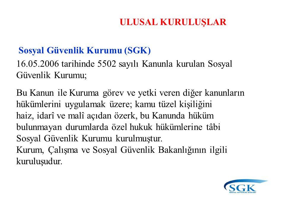 ULUSAL KURULUŞLAR Sosyal Güvenlik Kurumu (SGK) 16.05.2006 tarihinde 5502 sayılı Kanunla kurulan Sosyal Güvenlik Kurumu; Bu Kanun ile Kuruma görev ve y