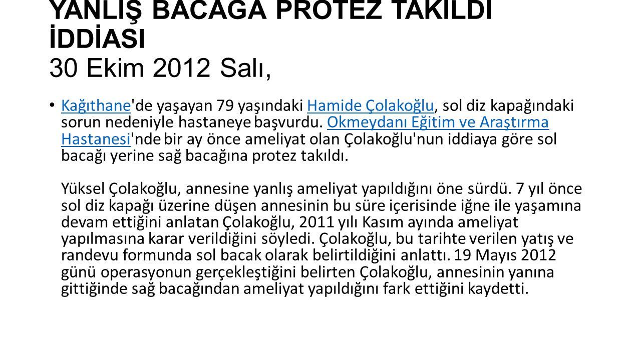 YANLIŞ BACAĞA PROTEZ TAKILDI İDDİASI 30 Ekim 2012 Salı, Kağıthane de yaşayan 79 yaşındaki Hamide Çolakoğlu, sol diz kapağındaki sorun nedeniyle hastaneye başvurdu.