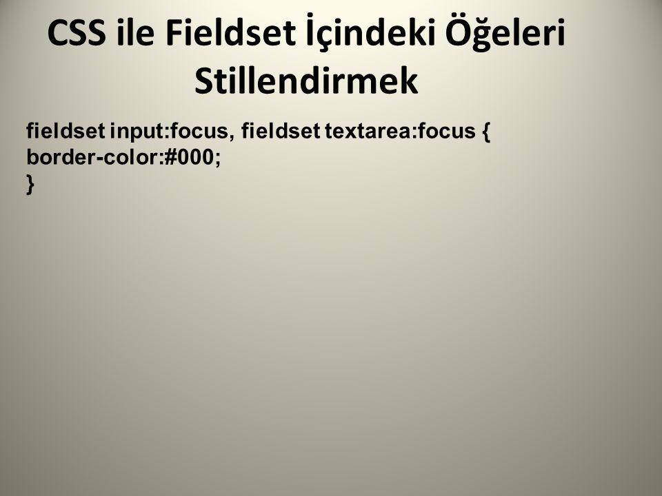 CSS ile Fieldset İçindeki Öğeleri Stillendirmek fieldset input:focus, fieldset textarea:focus { border-color:#000; }